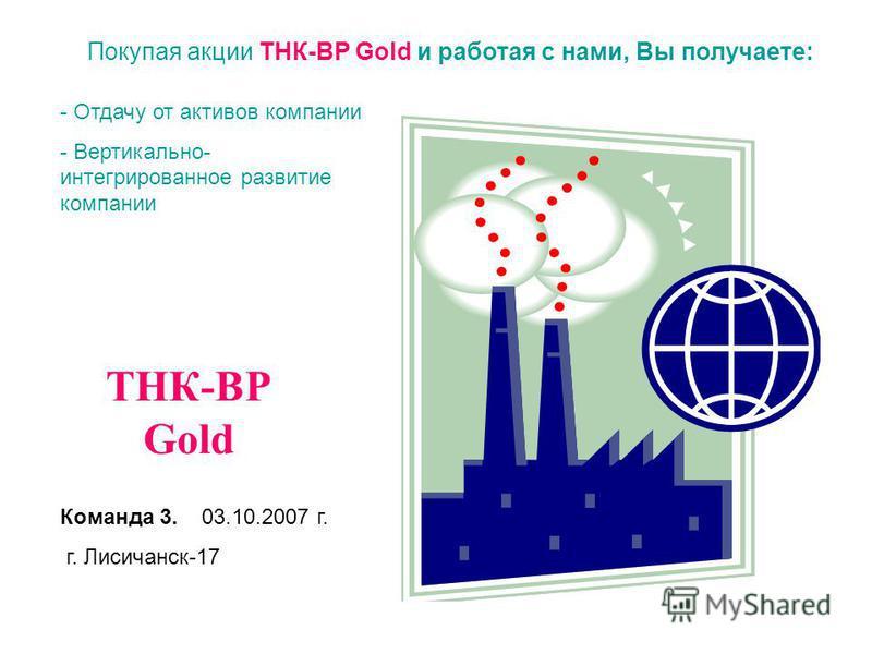 Покупая акции ТНК-ВР Gold и работая с нами, Вы получаете: - Отдачу от активов компании - Вертикально- интегрированное развитие компании ТНК-ВР Gold Команда 3. 03.10.2007 г. г. Лисичанск-17