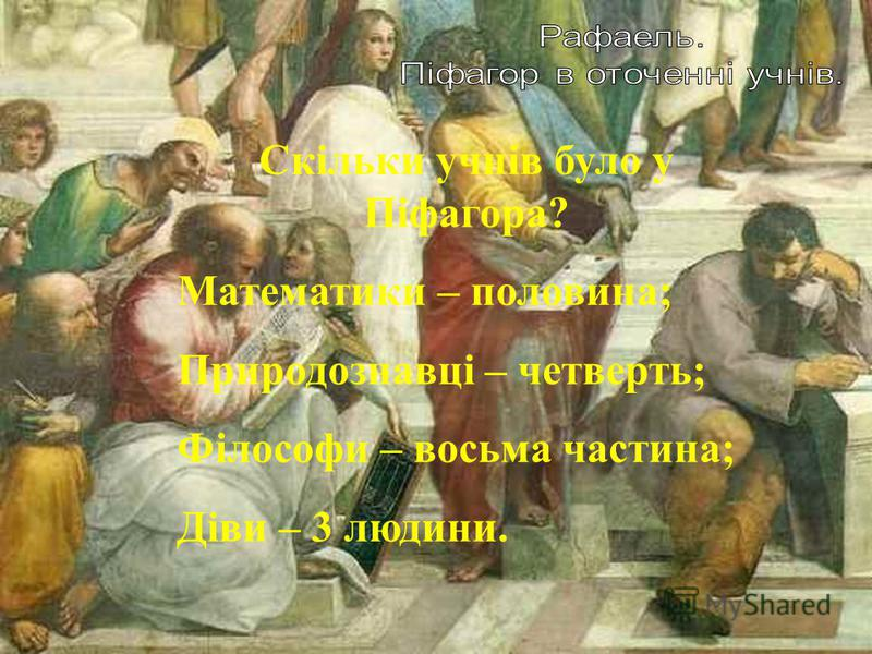 Скільки учнів було у Піфагора? Математики – половина; Природознавці – четверть; Філософи – восьма частина; Діви – 3 людини.