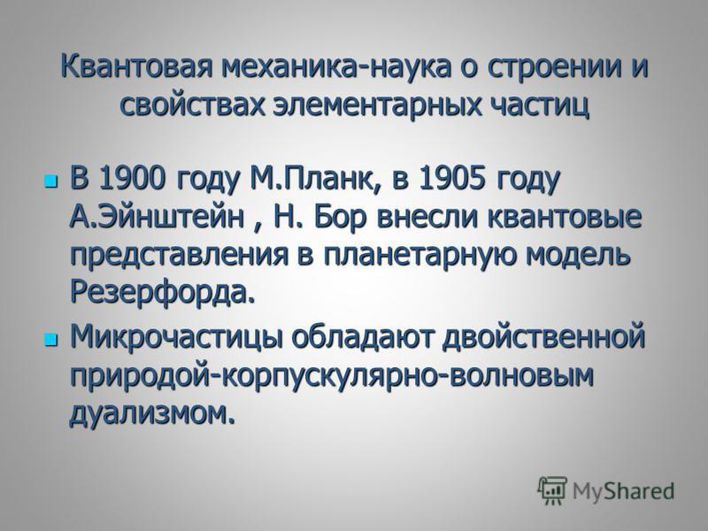 Квантовая механика-наука о строении и свойствах элементарных частиц В 1900 году М.Планк, в 1905 году А.Эйнштейн, Н. Бор внесли квантовые представления в планетарную модель Резерфорда. В 1900 году М.Планк, в 1905 году А.Эйнштейн, Н. Бор внесли квантов
