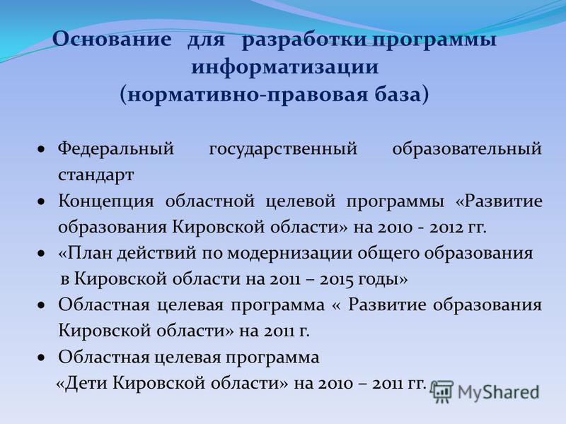 Основание для разработки программы информатизации (нормативно-правовая база) Федеральный государственный образовательный стандарт Концепция областной целевой программы «Развитие образования Кировской области» на 2010 - 2012 гг. «План действий по моде