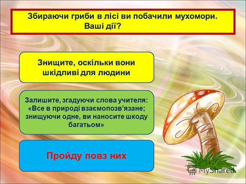 Збираючи гриби в лісі ви побачили мухомори. Ваші дії? Знищите, оскільки вони шкідливі для людини Залишите, згадуючи слова учителя: «Все в природі взаємопозвязане; знищуючи одне, ви наносите шкоду багатьом» Пройду повз них