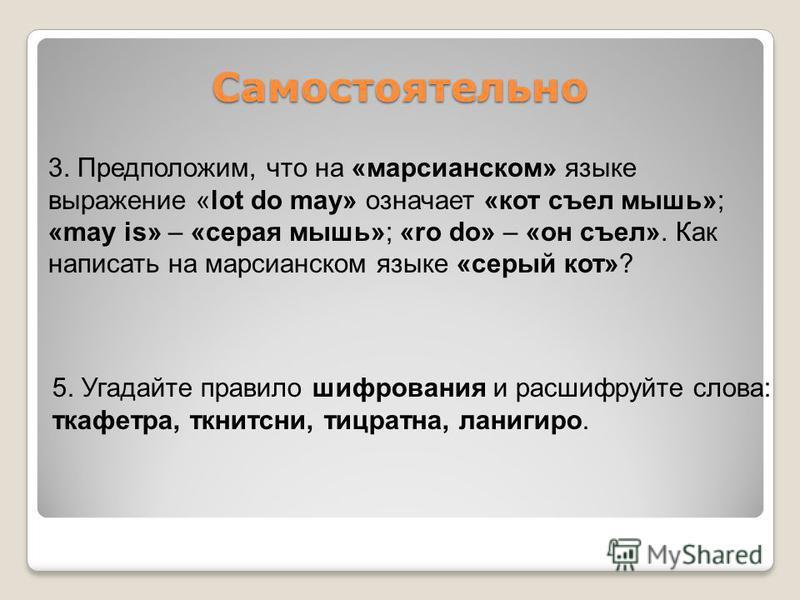 3. Предположим, что на «марсианском» языке выражение «lot do may» означает «кот съел мышь»; «may is» – «серая мышь»; «ro do» – «он съел». Как написать на марсианском языке «серый кот»? Самостоятельно 5. Угадайте правило шифрования и расшифруйте слова