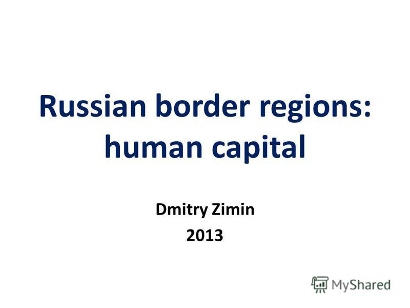Russian border regions: human capital Dmitry Zimin 2013
