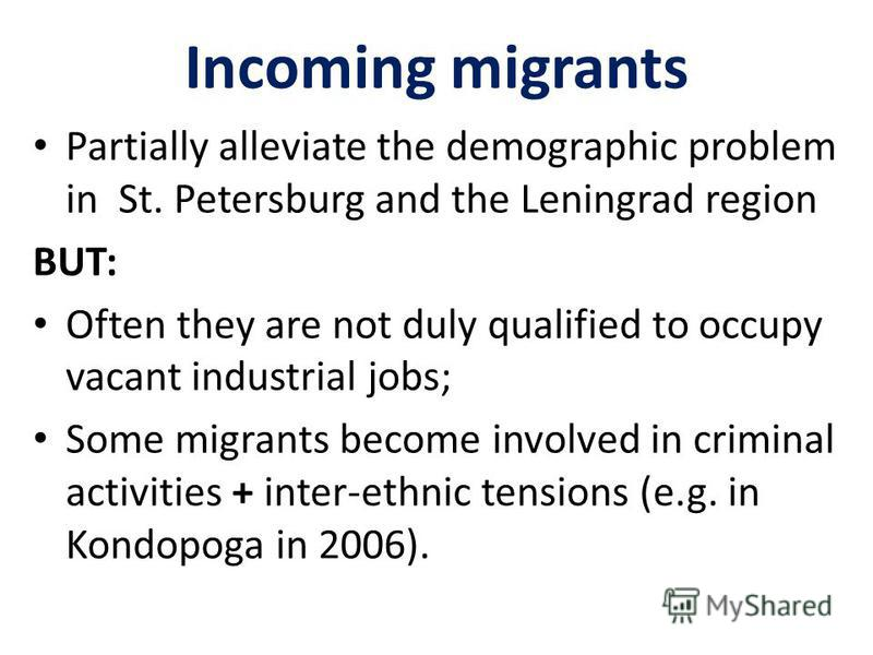 Incoming migrants Partially alleviate the demographic problem in St. Petersburg and the Leningrad region BUT: Often they are not duly qualified to occupy vacant industrial jobs; Some migrants become involved in criminal activities + inter-ethnic tens