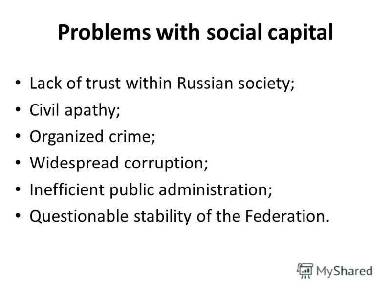 Problems with social capital Lack of trust within Russian society; Civil apathy; Organized crime; Widespread corruption; Inefficient public administration; Questionable stability of the Federation.
