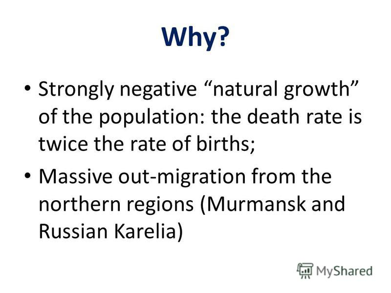 Why? Strongly negative natural growth of the population: the death rate is twice the rate of births; Massive out-migration from the northern regions (Murmansk and Russian Karelia)