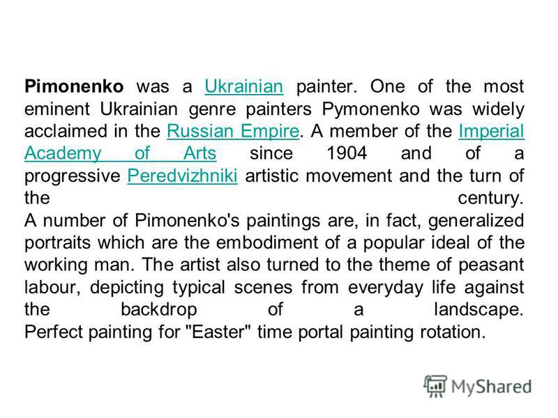 Pimonenko was a Ukrainian painter. One of the most eminent Ukrainian genre painters Pymonenko was widely acclaimed in the Russian Empire. A member of the Imperial Academy of Arts since 1904 and of a progressive Peredvizhniki artistic movement and the