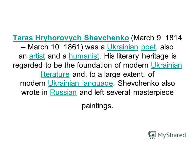 Taras Hryhorovych ShevchenkoTaras Hryhorovych Shevchenko (March 9 1814 – March 10 1861) was a Ukrainian poet, also an artist and a humanist. His literary heritage is regarded to be the foundation of modern Ukrainian literature and, to a large extent,