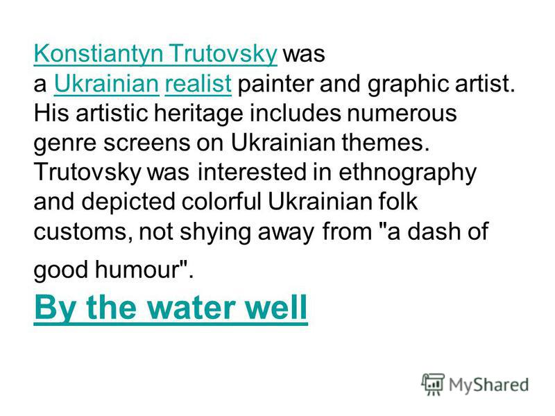 Konstiantyn TrutovskyKonstiantyn Trutovsky was a Ukrainian realist painter and graphic artist. His artistic heritage includes numerous genre screens on Ukrainian themes. Trutovsky was interested in ethnography and depicted colorful Ukrainian folk cus