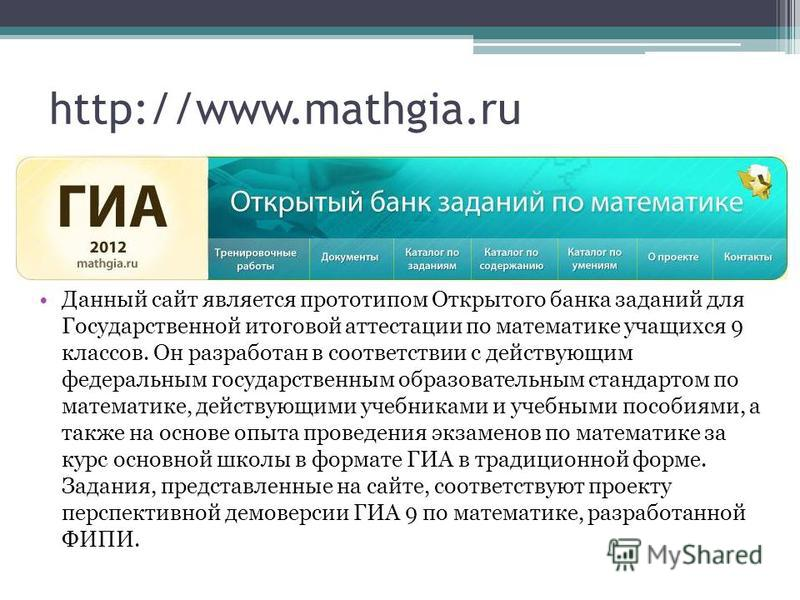 http://www.mathgia.ru Данный сайт является прототипом Открытого банка заданий для Государственной итоговой аттестации по математике учащихся 9 классов. Он разработан в соответствии с действующим федеральным государственным образовательным стандартом
