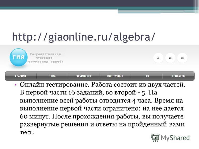 http://giaonline.ru/algebra/ Онлайн тестирование. Работа состоит из двух частей. В первой части 16 заданий, во второй - 5. На выполнение всей работы отводится 4 часа. Время на выполнение первой части ограничено: на нее дается 60 минут. После прохожде