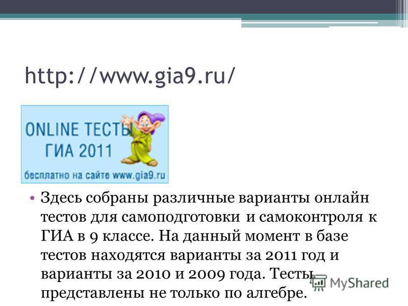 http://www.gia9.ru/ Здесь собраны различные варианты онлайн тестов для самоподготовки и самоконтроля к ГИА в 9 классе. На данный момент в базе тестов находятся варианты за 2011 год и варианты за 2010 и 2009 года. Тесты представлены не только по алгеб