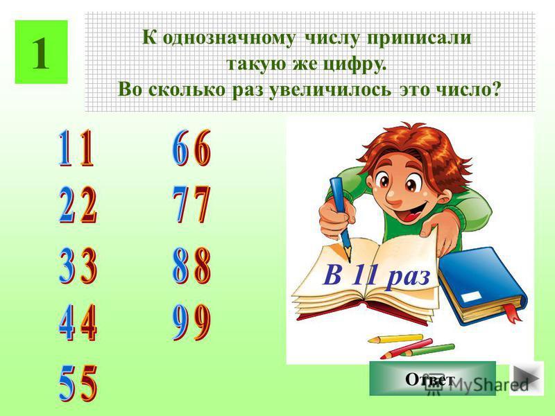 1 К однозначному числу приписали такую же цифру. Во сколько раз увеличилось это число? Ответ В 11 раз