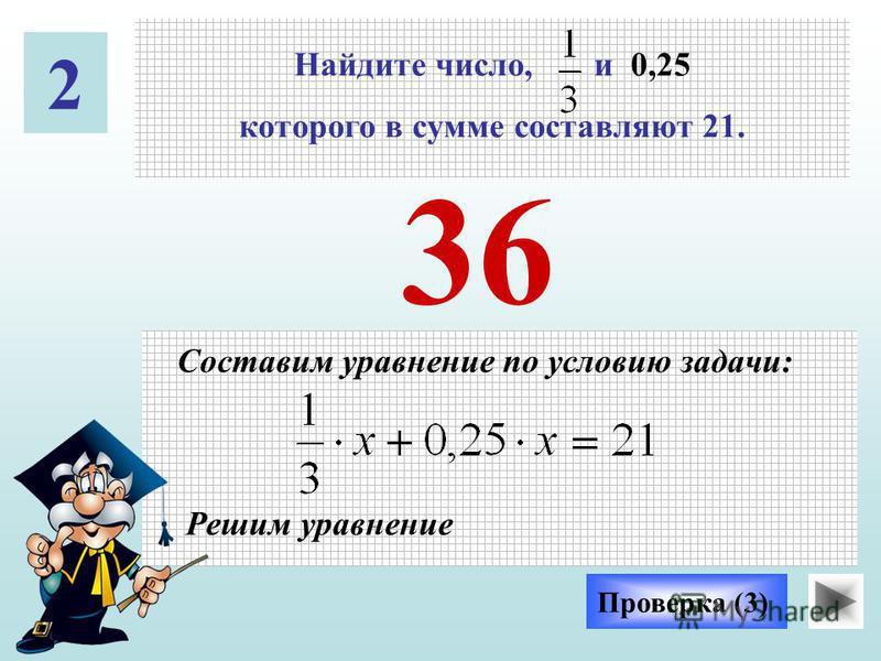 36 Проверка (3) 2 Найдите число, и 0,25 которого в сумме составляют 21. Составим уравнение по условию задачи: Решим уравнение
