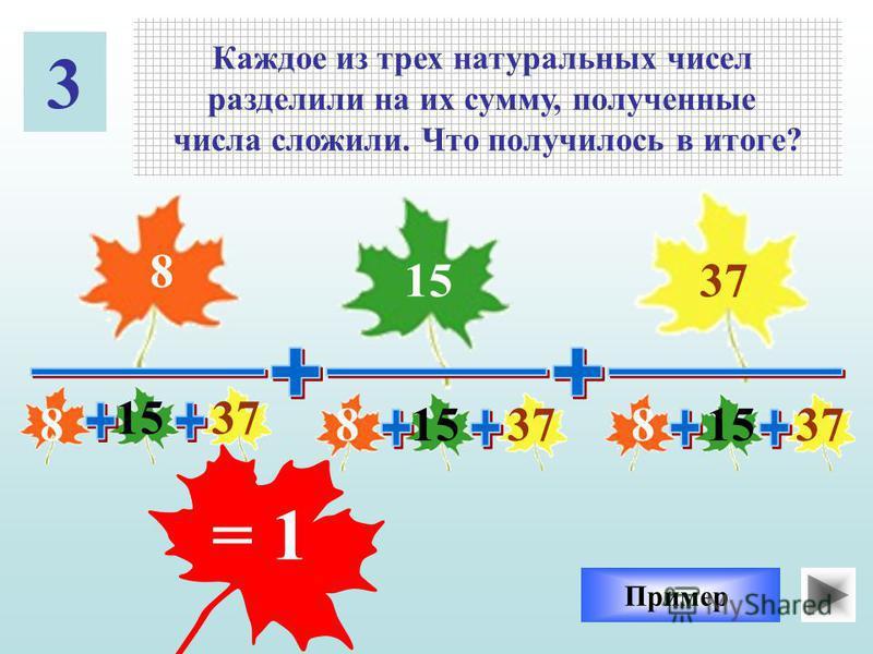 3 Каждое из трех натуральных чисел разделили на их сумму, полученные числа сложили. Что получилось в итоге? Пример 8 1537 15 888 = 1