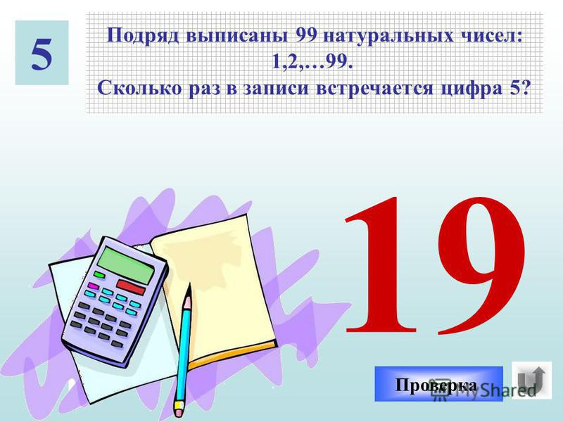 5 Подряд выписаны 99 натуральных чисел: 1,2,…99. Сколько раз в записи встречается цифра 5? 25 35 51 5 50 45 52 15 55 54 53 59 58 57 65 75 85 95 56 Проверка 19