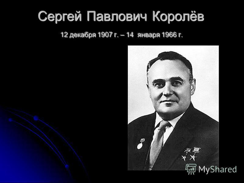 Сергей Павлович Королёв 12 декабря 1907 г. – 14 января 1966 г.