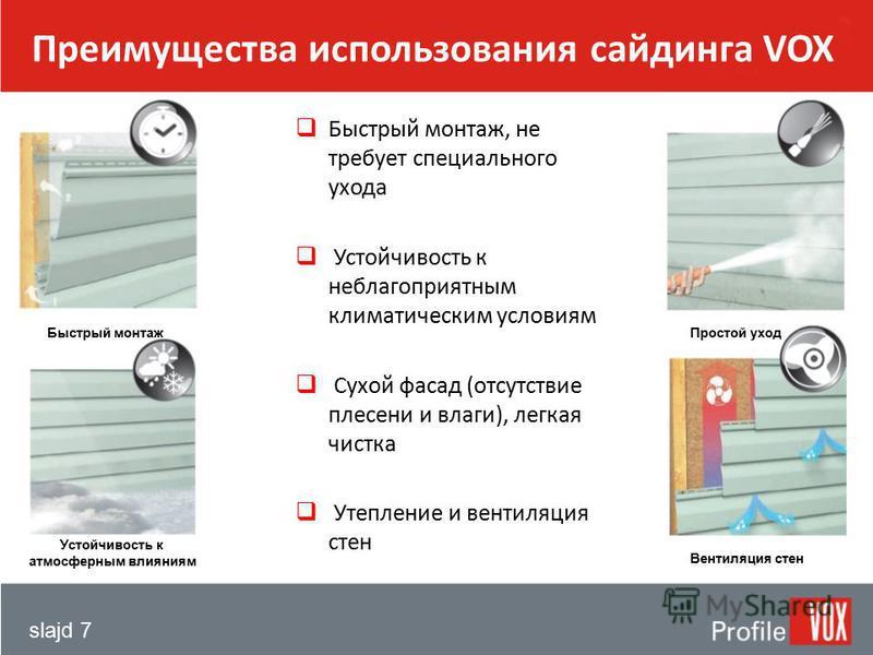 slajd 7 Преимущества использования сайдинга VOX Быстрый монтаж, не требует специального ухода Устойчивость к неблагоприятным климатическим условиям Сухой фасад (отсутствие плесени и влаги), легкая чистка Утепление и вентиляция стен Быстрый монтаж Уст