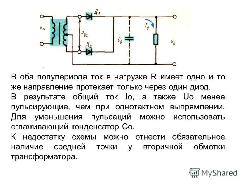 В оба полупериода ток в нагрузке R имеет одно и то же направление протекает только через один диод. В результате общий ток Iо, а также Uo менее пульсирующие, чем при однотактном выпрямлении. Для уменьшения пульсаций можно использовать сглаживающий ко