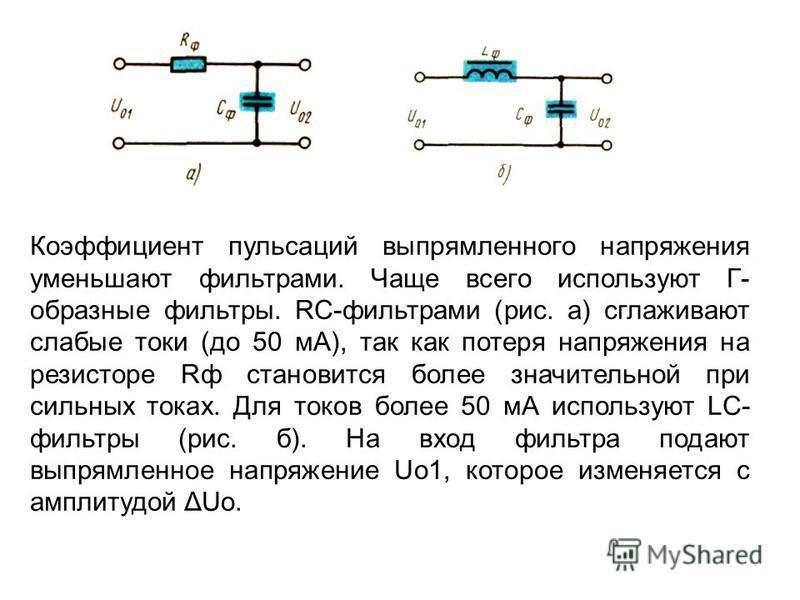 Коэффициент пульсаций выпрямленного напряжения уменьшают фильтрами. Чаще всего используют Г- образные фильтры. RС-фильтрами (рис. а) сглаживают слабые токи (до 50 мА), так как потеря напряжения на резисторе Rф становится более значительной при сильны