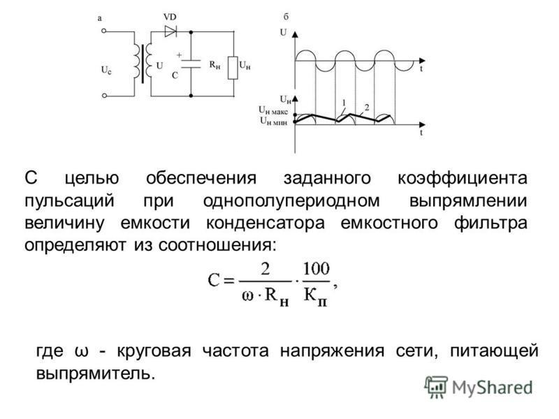 С целью обеспечения заданного коэффициента пульсаций при однополупериодном выпрямлении величину емкости конденсатора емкостного фильтра определяют из соотношения: где ω - круговая частота напряжения сети, питающей выпрямитель.