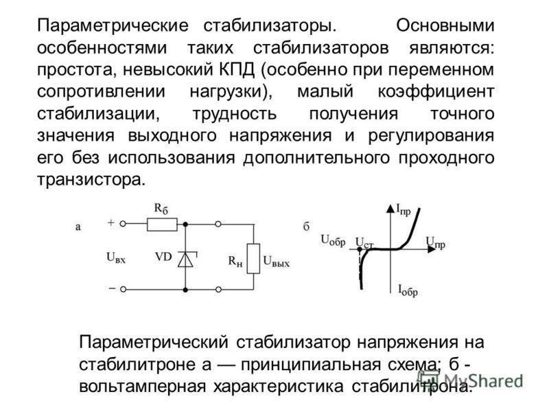 Параметрические стабилизаторы. Основными особенностями таких стабилизаторов являются: простота, невысокий КПД (особенно при переменном сопротивлении нагрузки), малый коэффициент стабилизации, трудность получения точного значения выходного напряжения