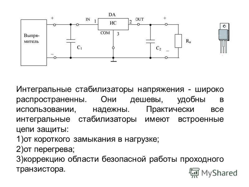 Интегральные стабилизаторы напряжения - широко распространенны. Они дешевы, удобны в использовании, надежны. Практически все интегральные стабилизаторы имеют встроенные цепи защиты: 1)от короткого замыкания в нагрузке; 2)от перегрева; 3)коррекцию обл
