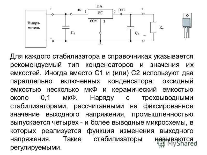 Для каждого стабилизатора в справочниках указывается рекомендуемый тип конденсаторов и значения их емкостей. Иногда вместо C1 и (или) С2 используют два параллельно включенных конденсатора: оксидный емкостью несколько мкФ и керамический емкостью около