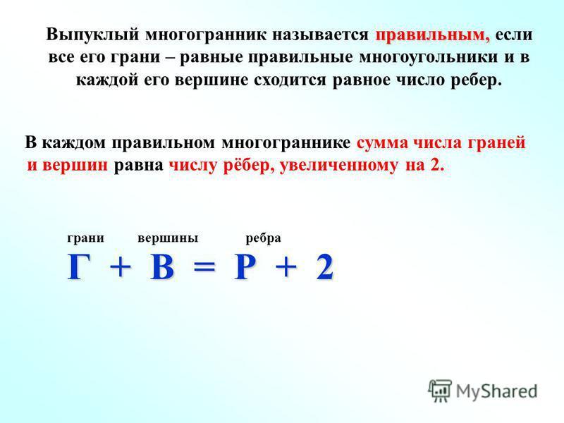 правильным, Выпуклый многогранник называется правильным, если все его грани – равные правильные многоугольники и в каждой его вершине сходится равное число ребер. В каждом правильном многограннике сумма числа граней и вершин равна числу рёбер, увелич