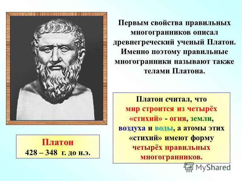 Первым свойства правильных многогранников описал древнегреческий ученый Платон. Именно поэтому правильные многогранники называют также телами Платона. Платон 428 – 348 г. до н.э. Платон считал, что мир строится из четырёх «стихий» - огня, земли, возд