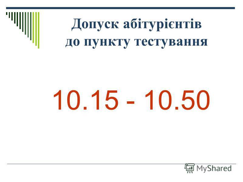 Допуск абітурієнтів до пункту тестування 10.15 - 10.50