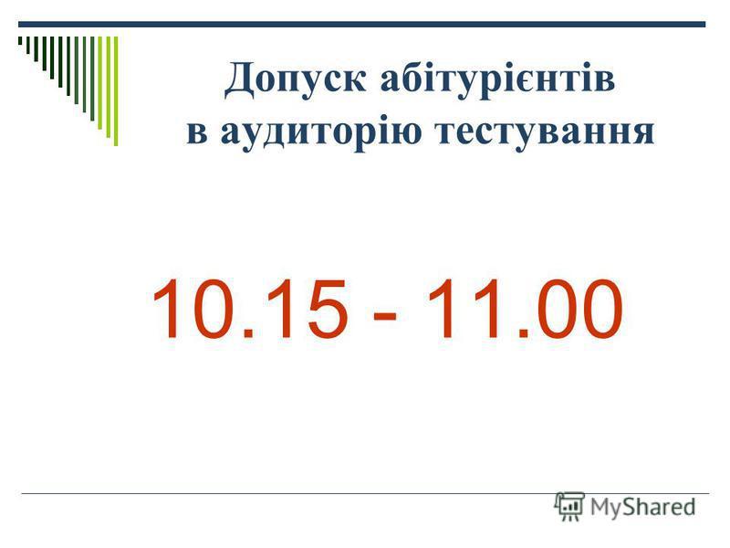 Допуск абітурієнтів в аудиторію тестування 10.15 - 11.00