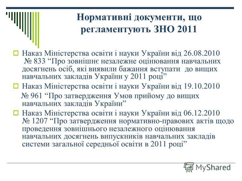 Нормативні документи, що регламентують ЗНО 2011 Наказ Міністерства освіти і науки України від 26.08.2010 833 Про зовнішнє незалежне оцінювання навчальних досягнень осіб, які виявили бажання вступати до вищих навчальних закладів України у 2011 році На