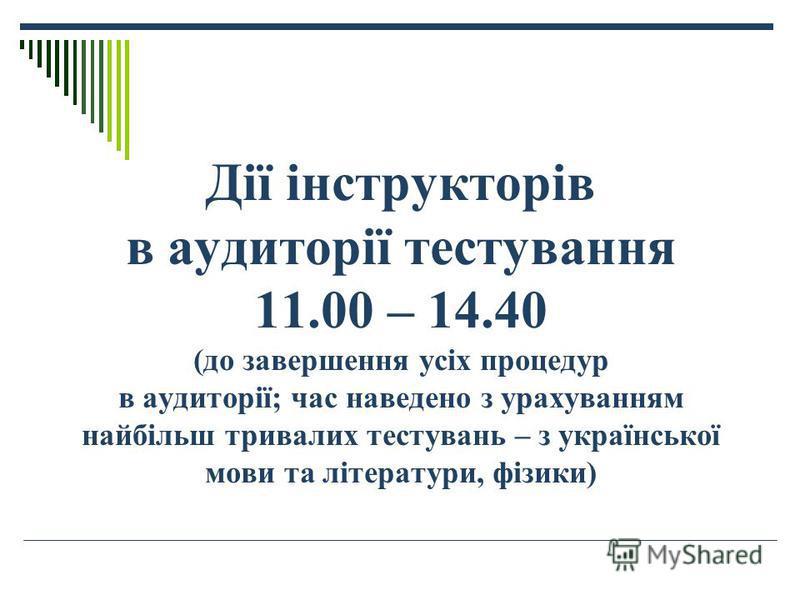 Дії інструкторів в аудиторії тестування 11.00 – 14.40 (до завершення усіх процедур в аудиторії; час наведено з урахуванням найбільш тривалих тестувань – з української мови та літератури, фізики)