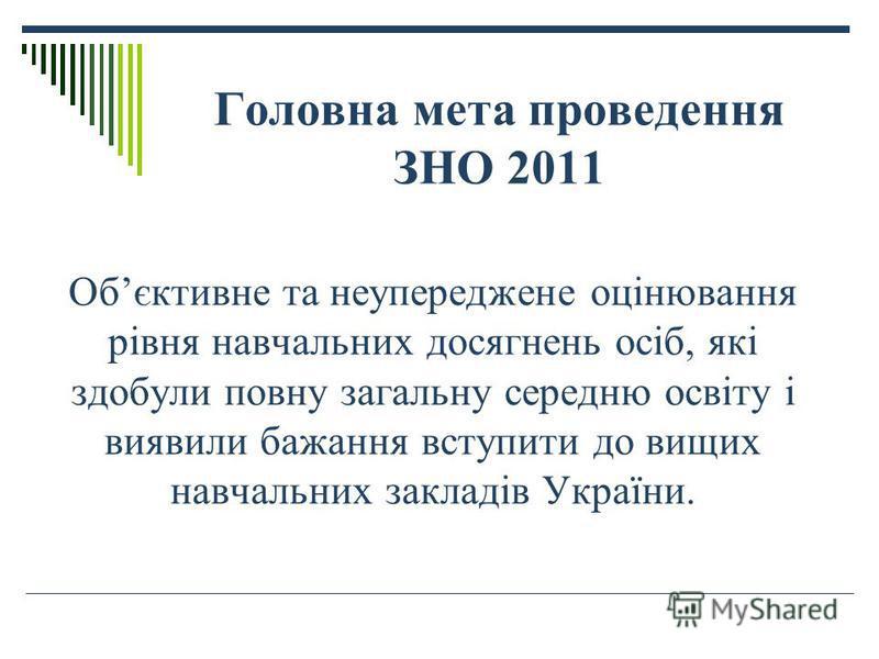 Головна мета проведення ЗНО 2011 Обєктивне та неупереджене оцінювання рівня навчальних досягнень осіб, які здобули повну загальну середню освіту і виявили бажання вступити до вищих навчальних закладів України.