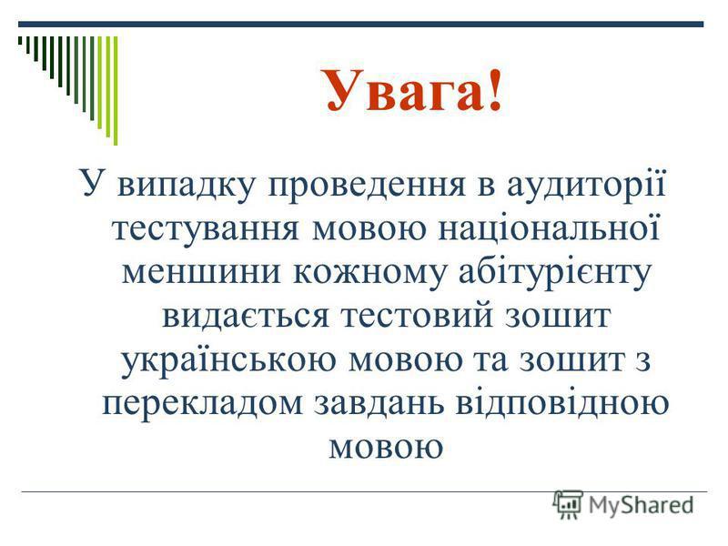 Увага! У випадку проведення в аудиторії тестування мовою національної меншини кожному абітурієнту видається тестовий зошит українською мовою та зошит з перекладом завдань відповідною мовою