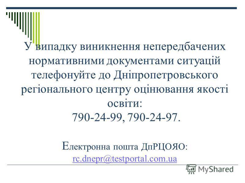 У випадку виникнення непередбачених нормативними документами ситуацій телефонуйте до Дніпропетровського регіонального центру оцінювання якості освіти: 790-24-99, 790-24-97. Е лектронна пошта ДпРЦОЯО: rc.dnepr@testportal.com.ua rc.dnepr@testportal.com