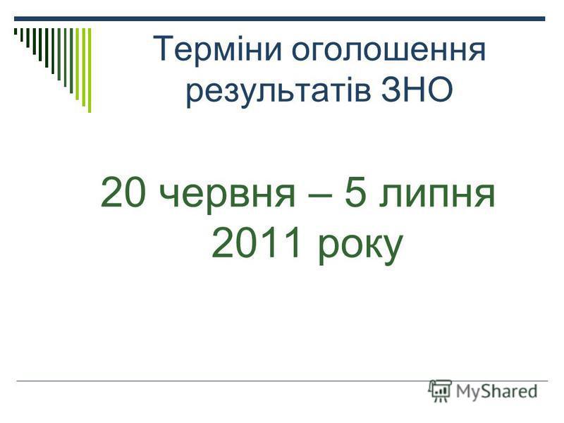 Терміни оголошення результатів ЗНО 20 червня – 5 липня 2011 року