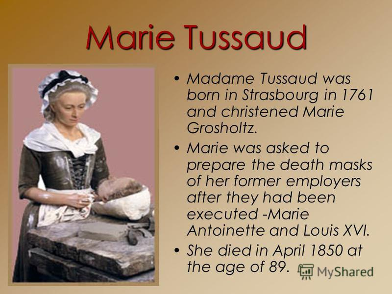 Marie Tussaud Madame Tussaud was born in Strasbourg in 1761 and christened Marie Grosholtz. Marie was asked to prepare the death masks of her former employers after they had been executed -Marie Antoinette and Louis XVI. She died in April 1850 at the
