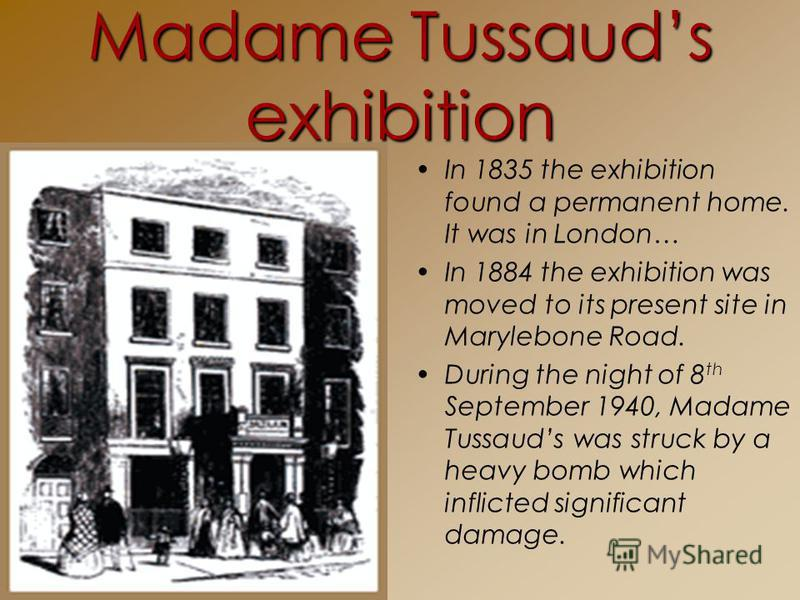 Madame Tussauds exhibition In 1835 the exhibition found a permanent home. It was in London… In 1884 the exhibition was moved to its present site in Marylebone Road. During the night of 8 th September 1940, Madame Tussauds was struck by a heavy bomb w