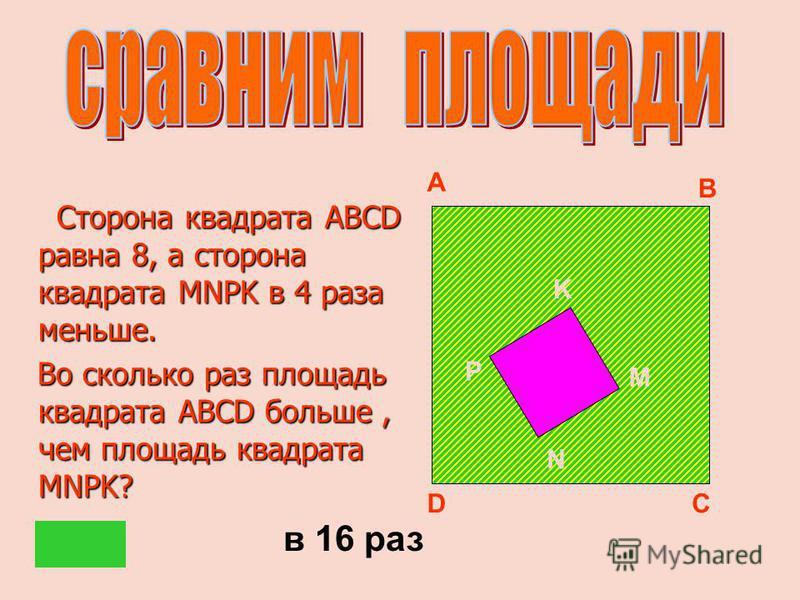 Сторона квадрата ABCD равна 8, а сторона квадрата MNPK в 4 раза меньше. Сторона квадрата ABCD равна 8, а сторона квадрата MNPK в 4 раза меньше. Во сколько раз площадь квадрата ABCD больше, чем площадь квадрата MNPK? Во сколько раз площадь квадрата AB