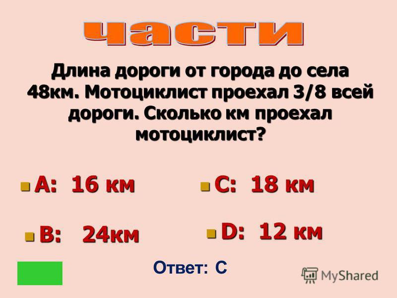 Длина дороги от города до села 48 км. Мотоциклист проехал 3/8 всей дороги. Сколько км проехал мотоциклист? А: 16 км А: 16 км С: 18 км С: 18 км В: 24 км В: 24 км D: 12 км D: 12 км Ответ: С