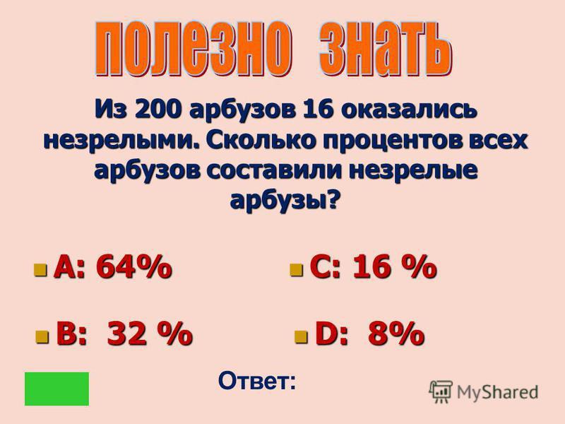 Из 200 арбузов 16 оказались незрелыми. Сколько процентов всех арбузов составили незрелые арбузы? А: 64% А: 64% С: 16 % С: 16 % В: 32 % В: 32 % D: 8% D: 8% Ответ: D
