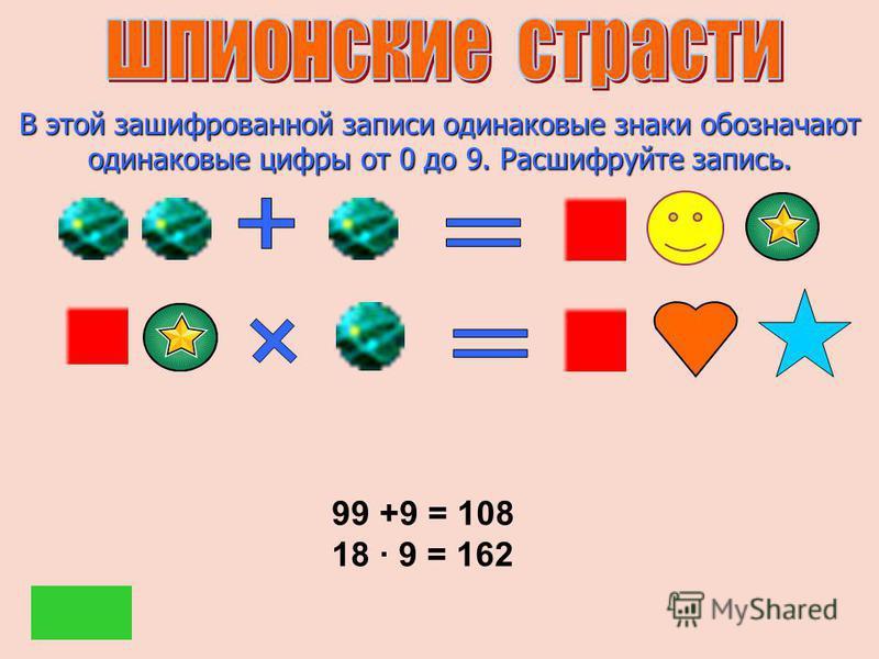 В этой зашифрованной записи одинаковые знаки обозначают одинаковые цифры от 0 до 9. Расшифруйте запись. 99 +9 = 108 18 9 = 162