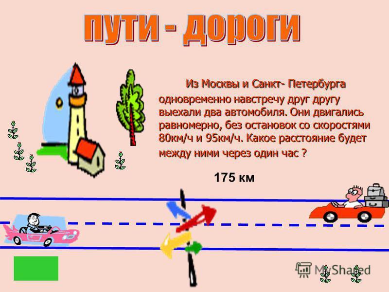 Из Москвы и Санкт- Петербурга одновременно навстречу друг другу выехали два автомобиля. Они двигались равномерно, без остановок со скоростями 80 км/ч и 95 км/ч. Какое расстояние будет между ними через один час ? Из Москвы и Санкт- Петербурга одноврем