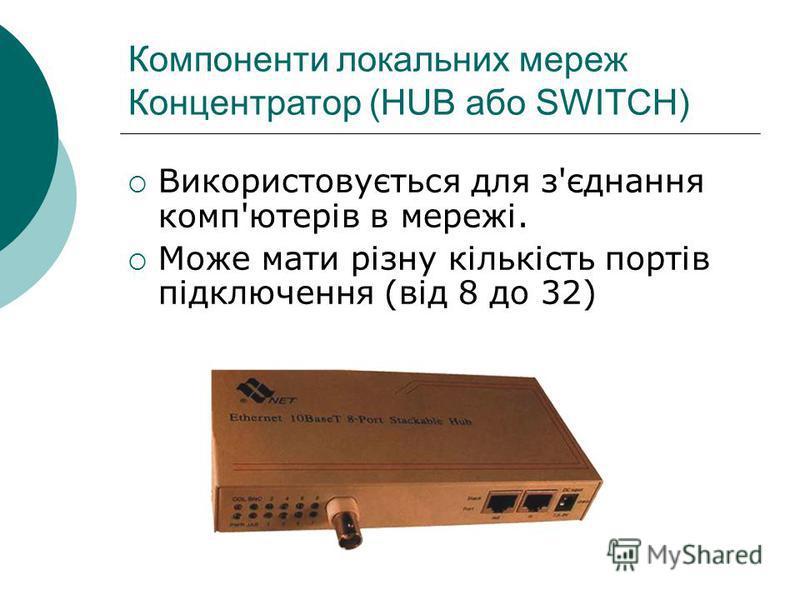 Компоненти локальних мереж Концентратор (HUB або SWITCH) Використовується для з'єднання комп'ютерів в мережі. Може мати різну кількість портів підключення (від 8 до 32)