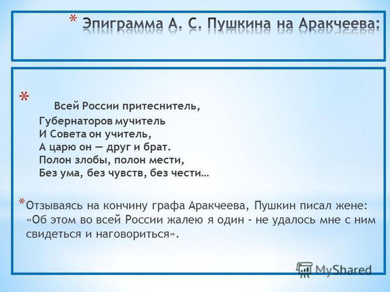 * Всей России притеснитель, Губернаторов мучитель И Совета он учитель, А царю он друг и брат. Полон злобы, полон мести, Без ума, без чувств, без чести… * Отзываясь на кончину графа Аракчеева, Пушкин писал жене: «Об этом во всей России жалею я один -