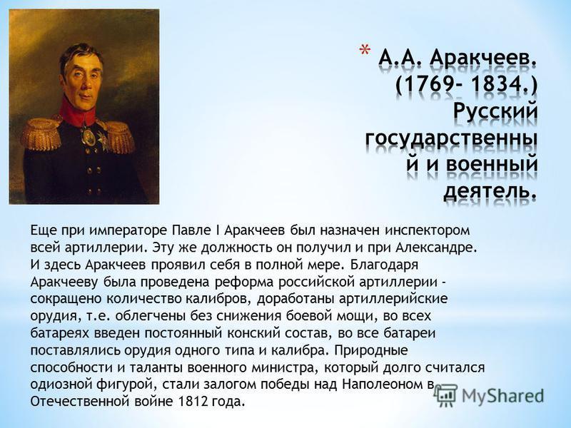 Еще при императоре Павле I Аракчеев был назначен инспектором всей артиллерии. Эту же должность он получил и при Александре. И здесь Аракчеев проявил себя в полной мере. Благодаря Аракчееву была проведена реформа российской артиллерии - сокращено коли