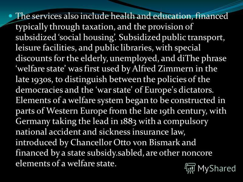 Welfare state Political system under which the state (rather than the individual or the private sector) has responsibility for the welfare of its citizens, providing a guaranteed minimum standard of life, and insurance against the hazards of poverty,