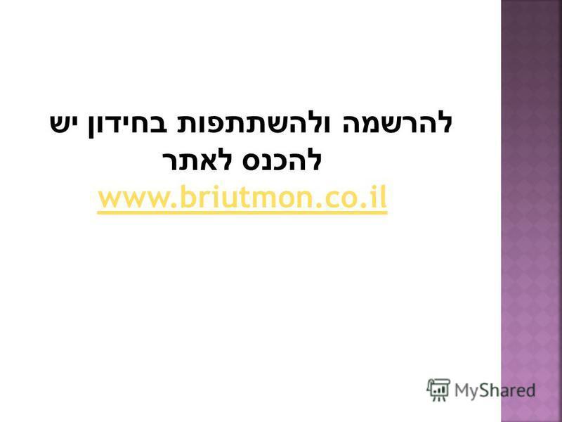 להרשמה ולהשתתפות בחידון יש להכנס לאתר www.briutmon.co.il www.briutmon.co.il